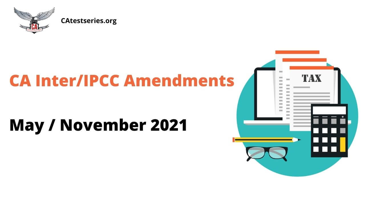 CA Inter IPCC Amendments for May / Nov 2021 Exams - Summarized Manner